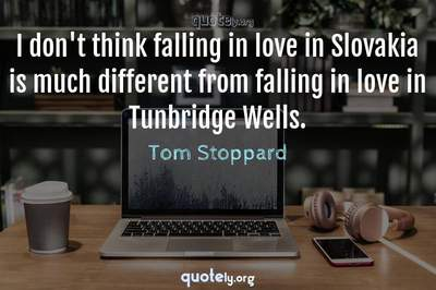 Photo Quote of I don't think falling in love in Slovakia is much different from falling in love in Tunbridge Wells.