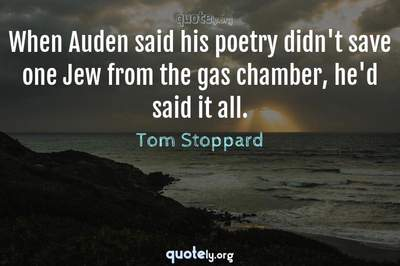 Photo Quote of When Auden said his poetry didn't save one Jew from the gas chamber, he'd said it all.