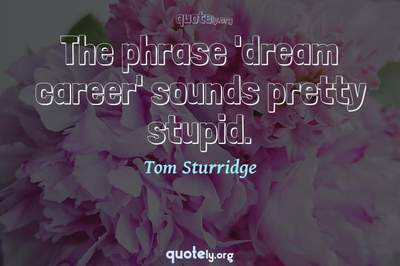 Photo Quote of The phrase 'dream career' sounds pretty stupid.