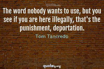 Photo Quote of The word nobody wants to use, but you see if you are here illegally, that's the punishment, deportation.