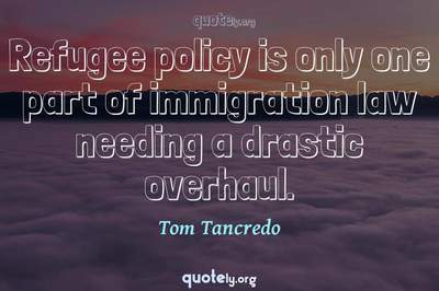 Photo Quote of Refugee policy is only one part of immigration law needing a drastic overhaul.