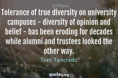 Photo Quote of Tolerance of true diversity on university campuses - diversity of opinion and belief - has been eroding for decades while alumni and trustees looked the other way.