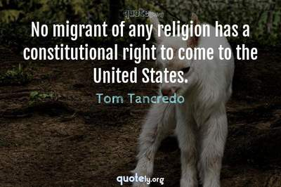 Photo Quote of No migrant of any religion has a constitutional right to come to the United States.