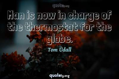 Photo Quote of Man is now in charge of the thermostat for the globe.