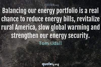 Photo Quote of Balancing our energy portfolio is a real chance to reduce energy bills, revitalize rural America, slow global warming and strengthen our energy security.