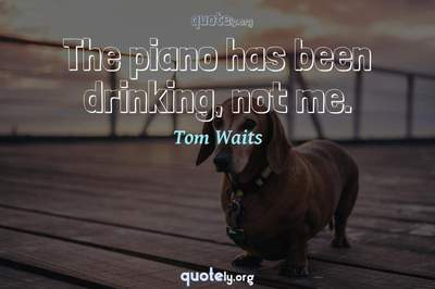 Photo Quote of The piano has been drinking, not me.