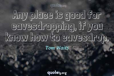 Photo Quote of Any place is good for eavesdropping, if you know how to eavesdrop.