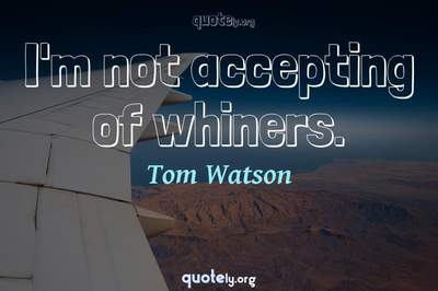 Photo Quote of I'm not accepting of whiners.