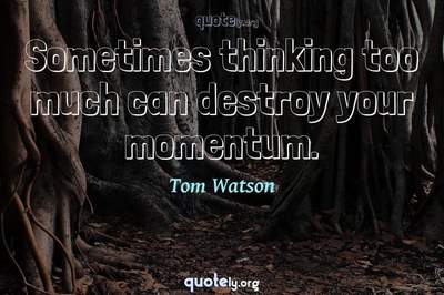 Photo Quote of Sometimes thinking too much can destroy your momentum.