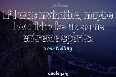 Photo Quote of If I was invincible, maybe I would take up some extreme sports.