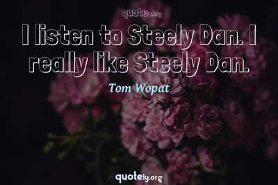 Photo Quote of I listen to Steely Dan. I really like Steely Dan.
