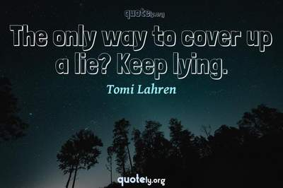 Photo Quote of The only way to cover up a lie? Keep lying.