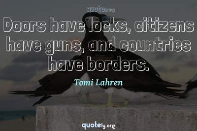 Photo Quote of Doors have locks, citizens have guns, and countries have borders.