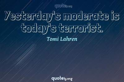 Photo Quote of Yesterday's moderate is today's terrorist.