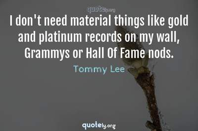 Photo Quote of I don't need material things like gold and platinum records on my wall, Grammys or Hall Of Fame nods.