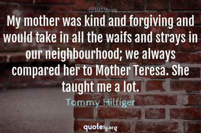 Photo Quote of My mother was kind and forgiving and would take in all the waifs and strays in our neighbourhood; we always compared her to Mother Teresa. She taught me a lot.