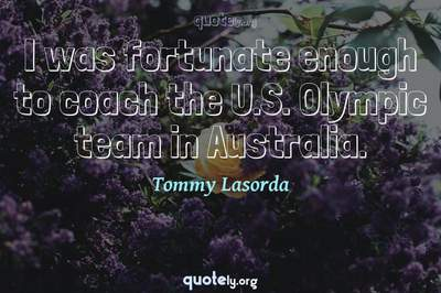Photo Quote of I was fortunate enough to coach the U.S. Olympic team in Australia.