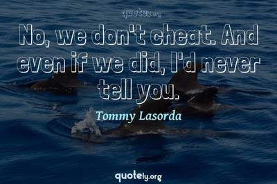 Photo Quote of No, we don't cheat. And even if we did, I'd never tell you.