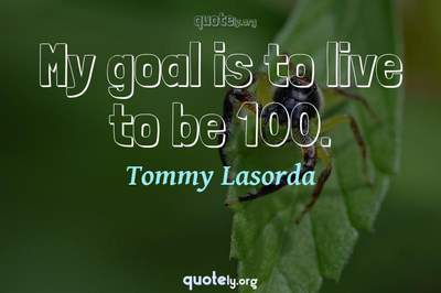 Photo Quote of My goal is to live to be 100.