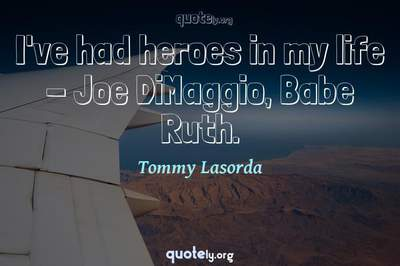 Photo Quote of I've had heroes in my life - Joe DiMaggio, Babe Ruth.