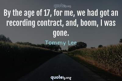 Photo Quote of By the age of 17, for me, we had got an recording contract, and, boom, I was gone.