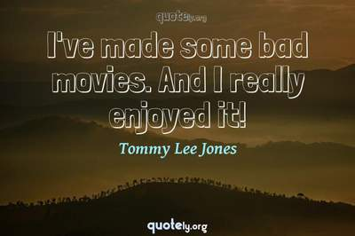 Photo Quote of I've made some bad movies. And I really enjoyed it!