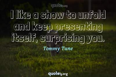 Photo Quote of I like a show to unfold and keep presenting itself, surprising you.