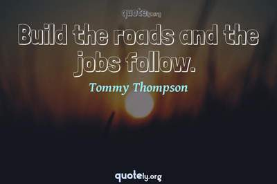 Photo Quote of Build the roads and the jobs follow.