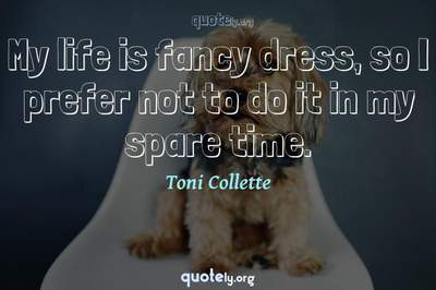 Photo Quote of My life is fancy dress, so I prefer not to do it in my spare time.