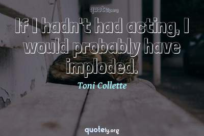 Photo Quote of If I hadn't had acting, I would probably have imploded.