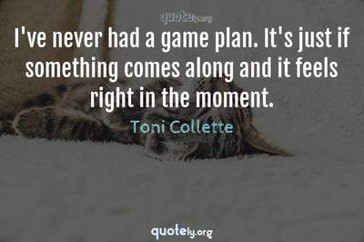 Photo Quote of I've never had a game plan. It's just if something comes along and it feels right in the moment.