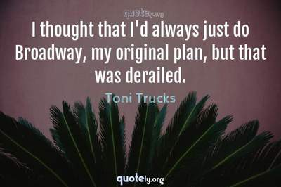 Photo Quote of I thought that I'd always just do Broadway, my original plan, but that was derailed.