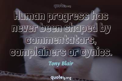 Photo Quote of Human progress has never been shaped by commentators, complainers or cynics.