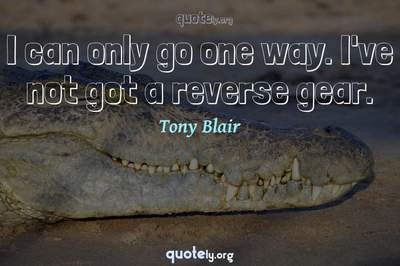 Photo Quote of I can only go one way. I've not got a reverse gear.