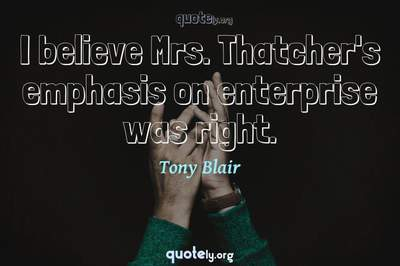Photo Quote of I believe Mrs. Thatcher's emphasis on enterprise was right.