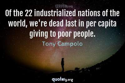 Photo Quote of Of the 22 industrialized nations of the world, we're dead last in per capita giving to poor people.