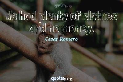 Photo Quote of We had plenty of clothes and no money.