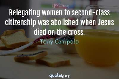 Photo Quote of Relegating women to second-class citizenship was abolished when Jesus died on the cross.