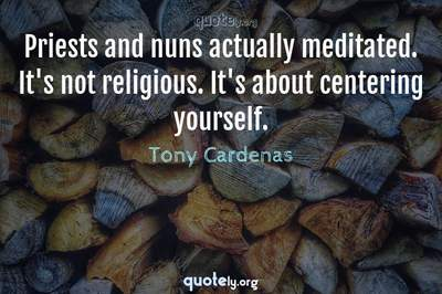 Photo Quote of Priests and nuns actually meditated. It's not religious. It's about centering yourself.