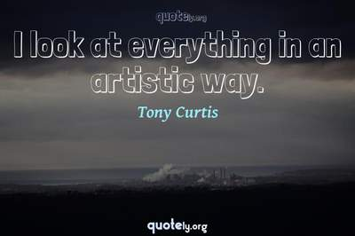 Photo Quote of I look at everything in an artistic way.