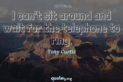 Photo Quote of I can't sit around and wait for the telephone to ring.