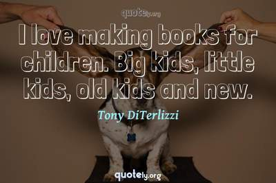 Photo Quote of I love making books for children. Big kids, little kids, old kids and new.