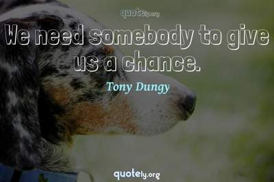 Photo Quote of We need somebody to give us a chance.