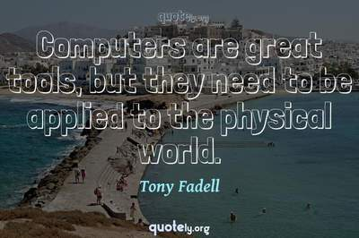 Photo Quote of Computers are great tools, but they need to be applied to the physical world.