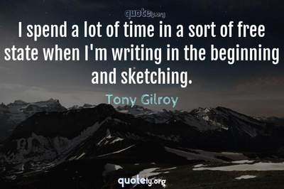Photo Quote of I spend a lot of time in a sort of free state when I'm writing in the beginning and sketching.