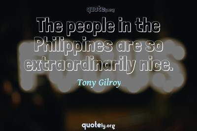 Photo Quote of The people in the Philippines are so extraordinarily nice.