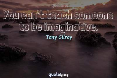 Photo Quote of You can't teach someone to be imaginative.