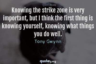 Photo Quote of Knowing the strike zone is very important, but I think the first thing is knowing yourself, knowing what things you do well.