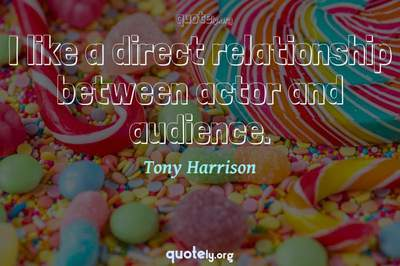 Photo Quote of I like a direct relationship between actor and audience.