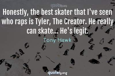 Photo Quote of Honestly, the best skater that I've seen who raps is Tyler, The Creator. He really can skate... He's legit.